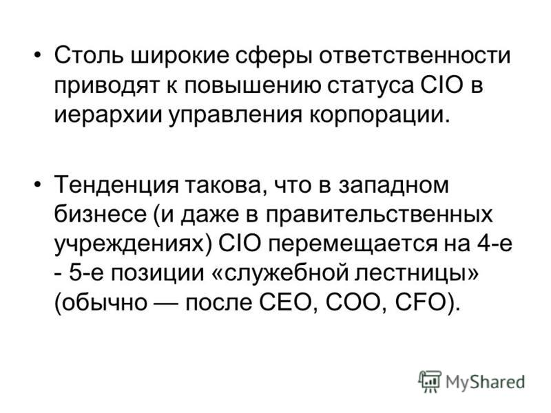 Столь широкие сферы ответственности приводят к повышению статуса CIO в иерархии управления корпорации. Тенденция такова, что в западном бизнесе (и даже в правительственных учреждениях) CIO перемещается на 4-е - 5-е позиции «служебной лестницы» (обычн