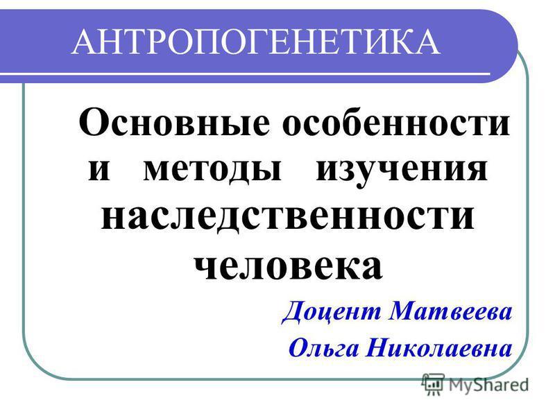 АНТРОПОГЕНЕТИКА Основные особенности и методы изучения наследственности человека Доцент Матвеева Ольга Николаевна