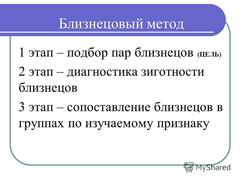 Близнецовый метод 1 этап – подбор пар близнецов (ЦЕЛЬ) 2 этап – диагностика зиготности близнецов 3 этап – сопоставление близнецов в группах по изучаемому признаку