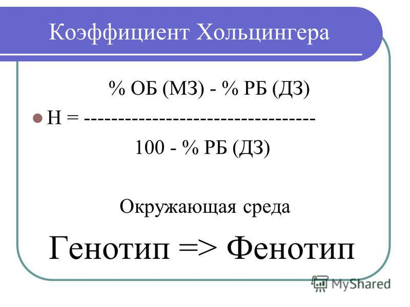 Коэффициент Хольцингера % ОБ (МЗ) - % РБ (ДЗ) Н = ---------------------------------- 100 - % РБ (ДЗ) Окружающая среда Генотип => Фенотип