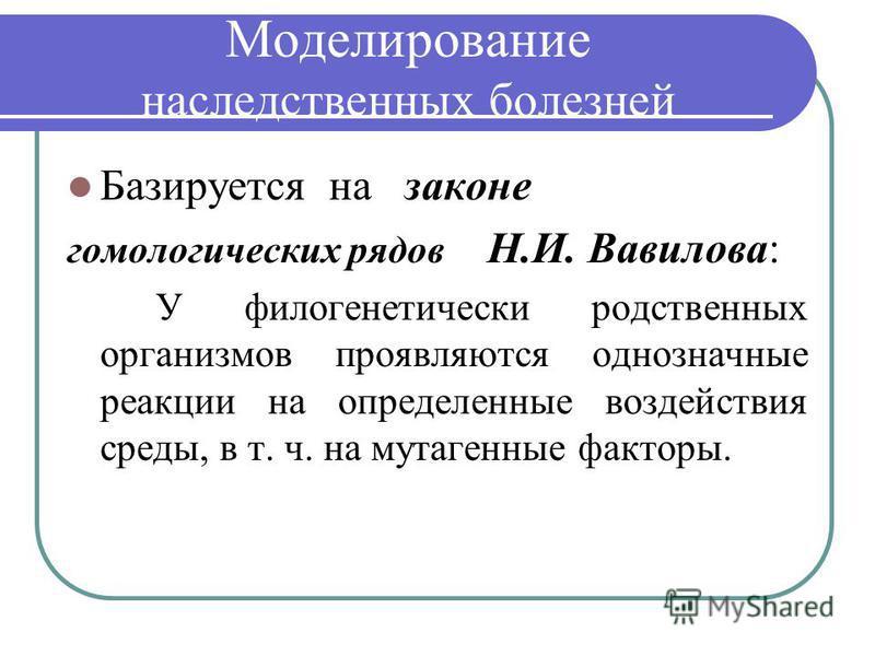Моделирование наследственных болезней Базируется на законе гомологических рядов Н.И. Вавилова: У филогенетически родственных организмов проявляются однозначные реакции на определенные воздействия среды, в т. ч. на мутагенные факторы.