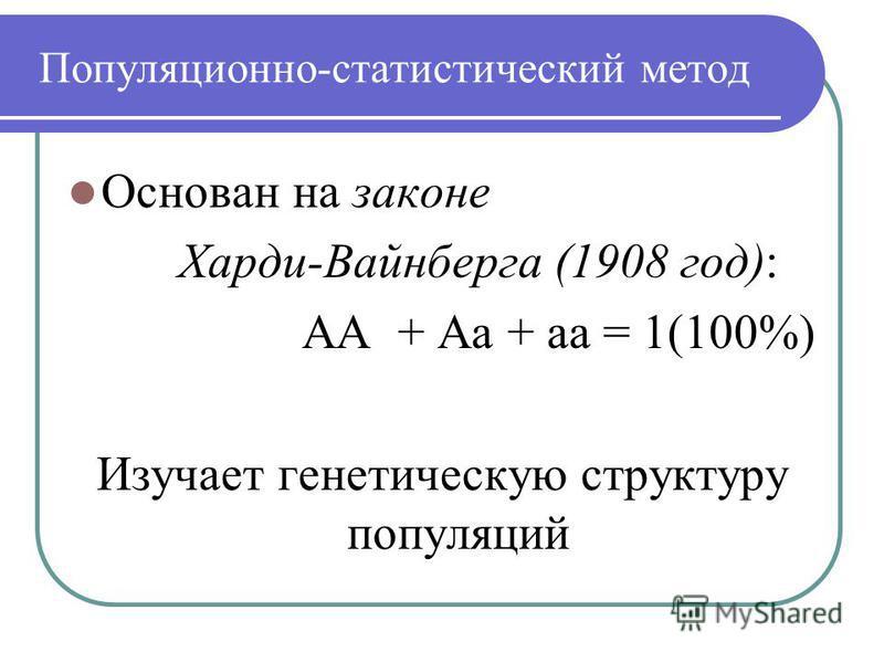 Популяционно-статистический метод Основан на законе Харди-Вайнберга (1908 год): АА + Аа + аа = 1(100%) Изучает генетическую структуру популяций