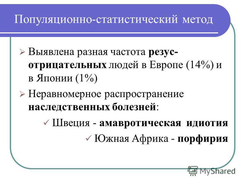 Популяционно-статистический метод Выявлена разная частота резус- отрицательных людей в Европе (14%) и в Японии (1%) Неравномерное распространение наследственных болезней: Швеция - амавротическая идиотия Южная Африка - порфирия