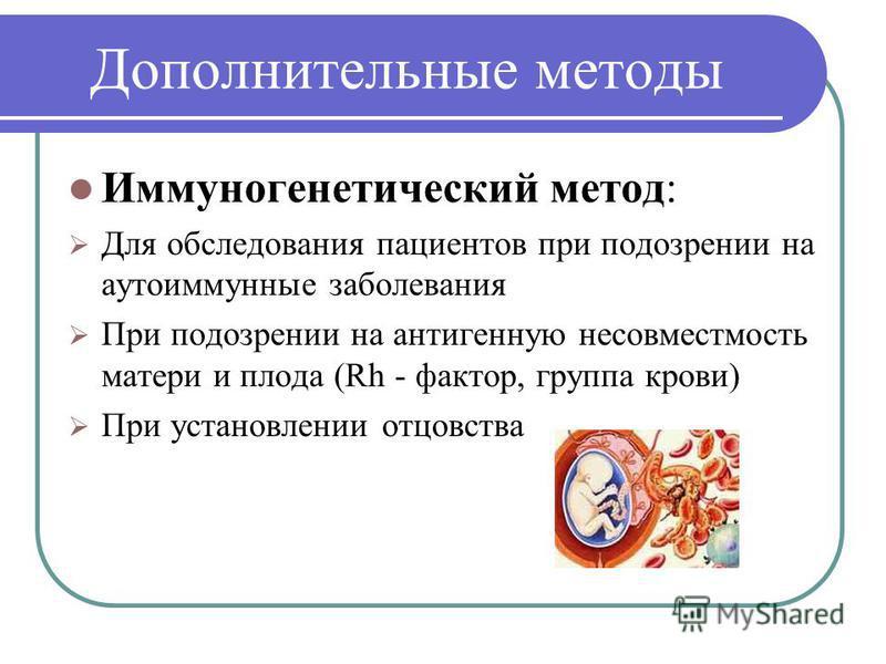 Дополнительные методы Иммуногенетический метод: Для обследования пациентов при подозрении на аутоиммунные заболевания При подозрении на антигенную несовместимость матери и плода (Rh - фактор, группа крови) При установлении отцовства