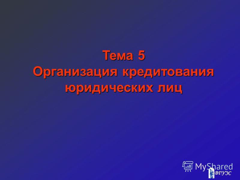 Тема 5 Организация кредитования юридических лиц
