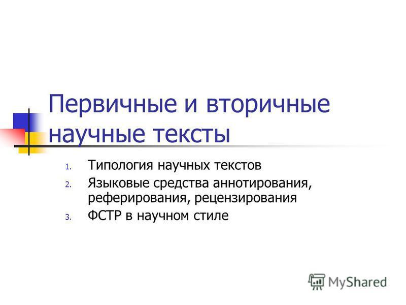 Первичные и вторичные научные тексты 1. Типология научных текстов 2. Языковые средства аннотирования, реферирования, рецензирования 3. ФСТР в научном стиле