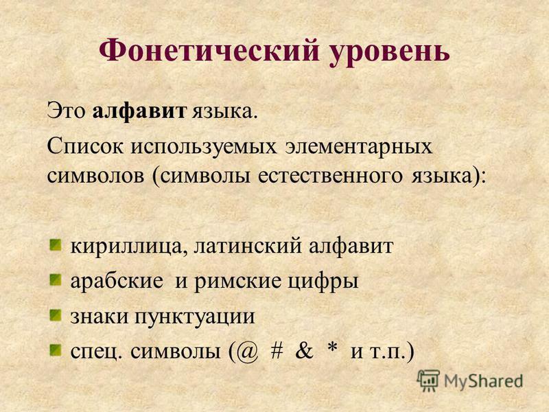Фонетический уровень Это алфавит языка. Список используемых элементарных символов (символы естественного языка): кириллица, латинский алфавит арабские и римские цифры знаки пунктуации спец. символы (@ # & * и т.п.)