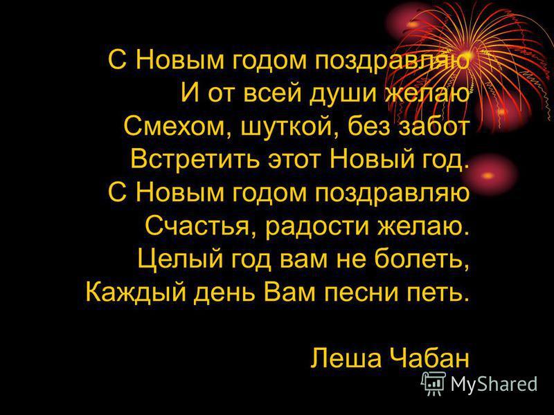 С Новым годом поздравляю И от всей души желаю Смехом, шуткой, без забот Встретить этот Новый год. С Новым годом поздравляю Счастья, радости желаю. Целый год вам не болеть, Каждый день Вам песни петь. Леша Чабан
