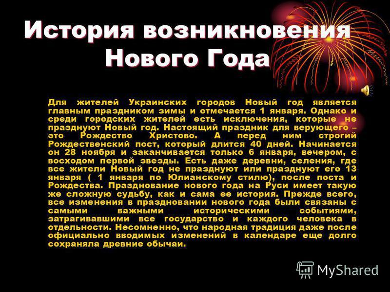 История возникновения Нового Года Для жителей Украинских городов Новый год является главным праздником зимы и отмечается 1 января. Однако и среди городских жителей есть исключения, которые не празднуют Новый год. Настоящий праздник для верующего – эт