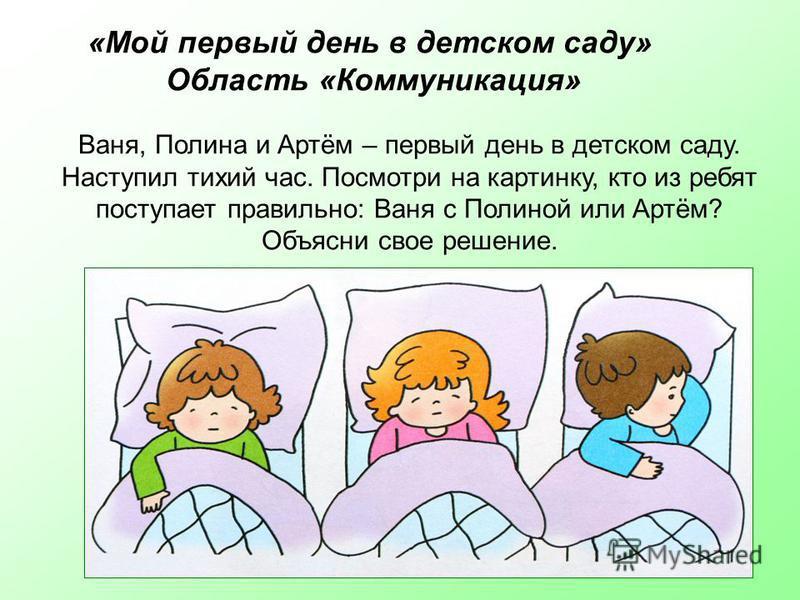Ваня, Полина и Артём – первый день в детском саду. Наступил тихий час. Посмотри на картинку, кто из ребят поступает правильно: Ваня с Полиной или Артём? Объясни свое решение. «Мой первый день в детском саду» Область «Коммуникация»
