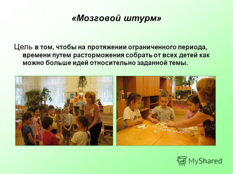 «Мозговой штурм» Цель в том, чтобы на протяжении ограниченного периода, времени путем расторможения собрать от всех детей как можно больше идей относительно заданной темы.