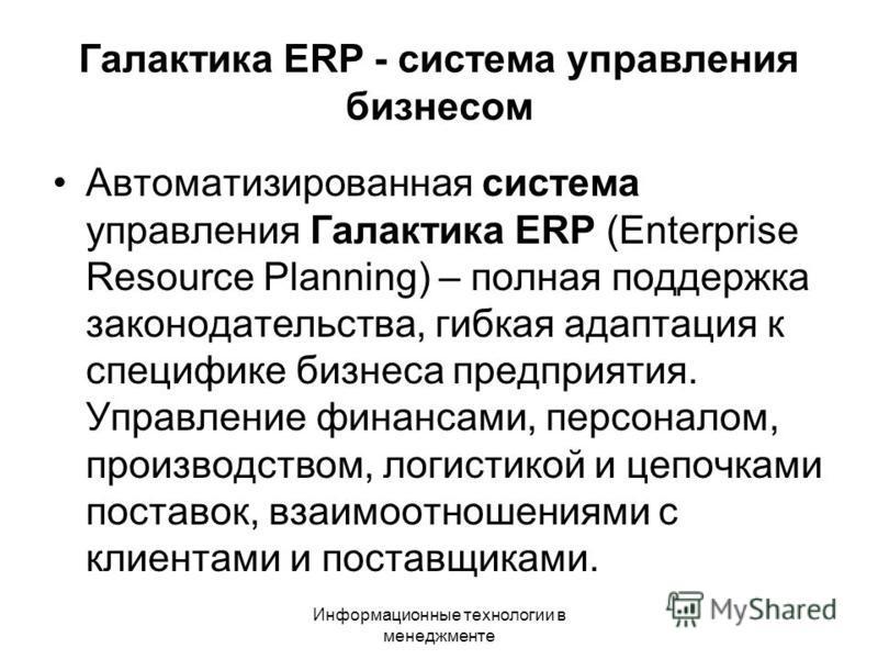 Информационные технологии в менеджменте Галактика ERP - система управления бизнесом Автоматизированная система управления Галактика ERP (Enterprise Resource Planning) – полная поддержка законодательства, гибкая адаптация к специфике бизнеса предприят