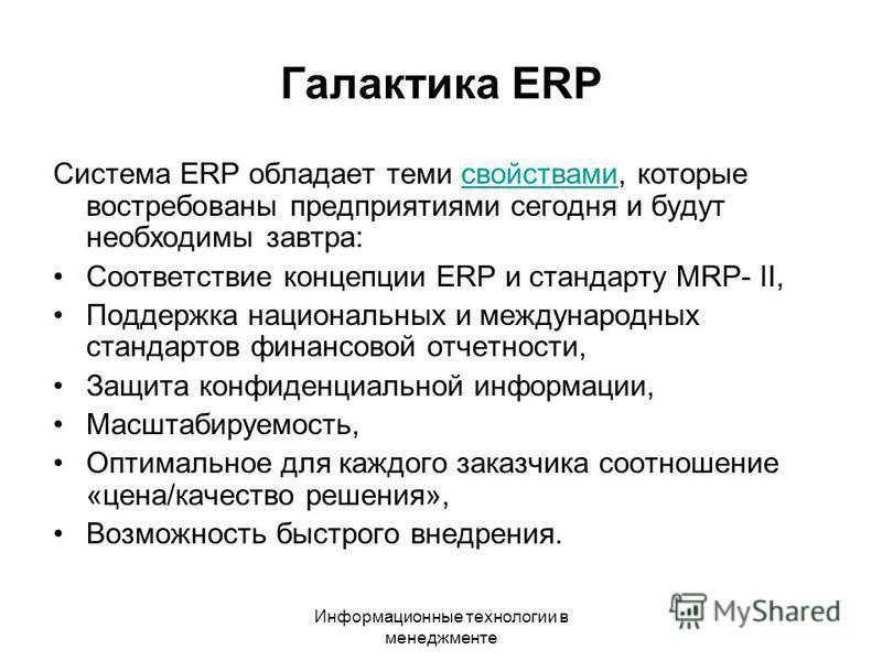 Информационные технологии в менеджменте Галактика ERP Система ERP обладает теми свойствами, которые востребованы предприятиями сегодня и будут необходимы завтра:свойствами Соответствие концепции ERP и стандарту MRP- II, Поддержка национальных и между