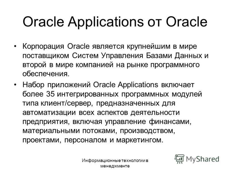Информационные технологии в менеджменте Oracle Applications от Oracle Корпорация Oracle является крупнейшим в мире поставщиком Систем Управления Базами Данных и второй в мире компанией на рынке программного обеспечения. Набор приложений Oracle Applic