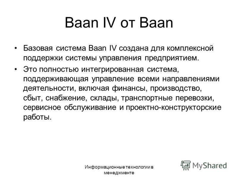 Информационные технологии в менеджменте Baan IV от Вааn Базовая система Вааn IV создана для комплексной поддержки системы управления предприятием. Это полностью интегрированная система, поддерживающая управление всеми направлениями деятельности, вклю