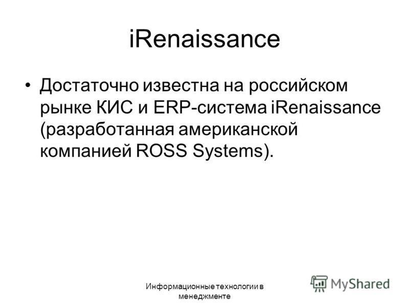 Информационные технологии в менеджменте iRenaissance Достаточно известна на российском рынке КИС и ERP-система iRenaissance (разработанная американской компанией ROSS Systems).