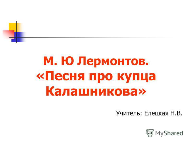 М. Ю Лермонтов. «Песня про купца Калашникова» Учитель: Елецкая Н.В.