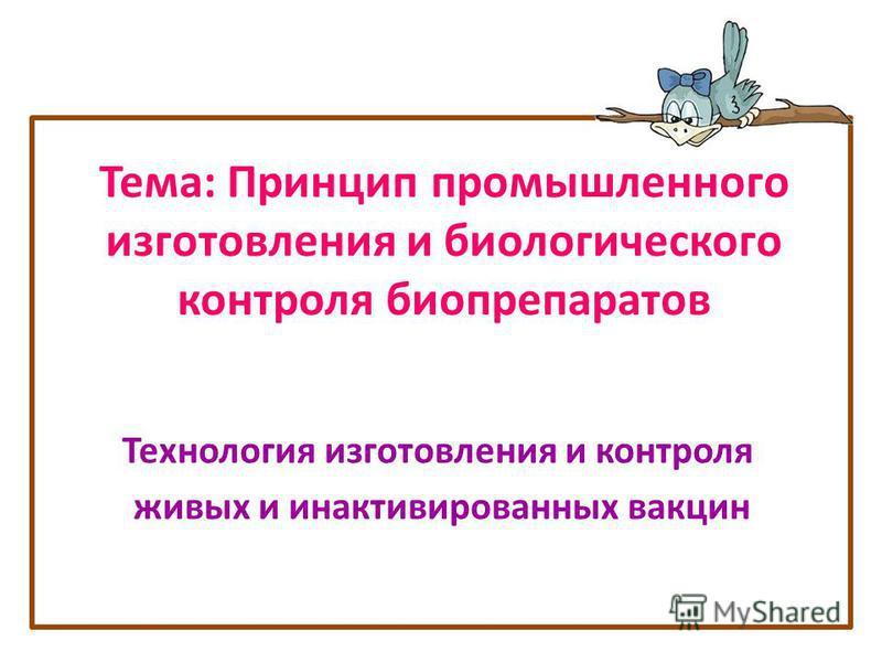Тема: Принцип промышленного изготовления и биологического контроля биопрепаратов Технология изготовления и контроля живых и инактивированных вакцин