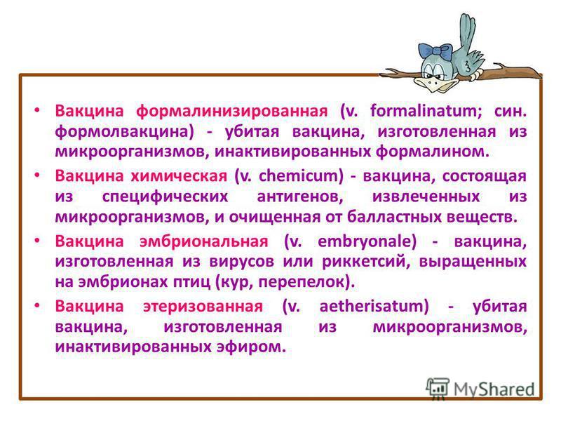 Вакцина формалинизированная (v. formalinatum; сын. формолвакцина) - убитая вакцина, изготовленная из микроорганизмов, инактивированных формалином. Вакцина химическая (v. chemicum) - вакцина, состоящая из специфических антигенов, извлеченных из микроо