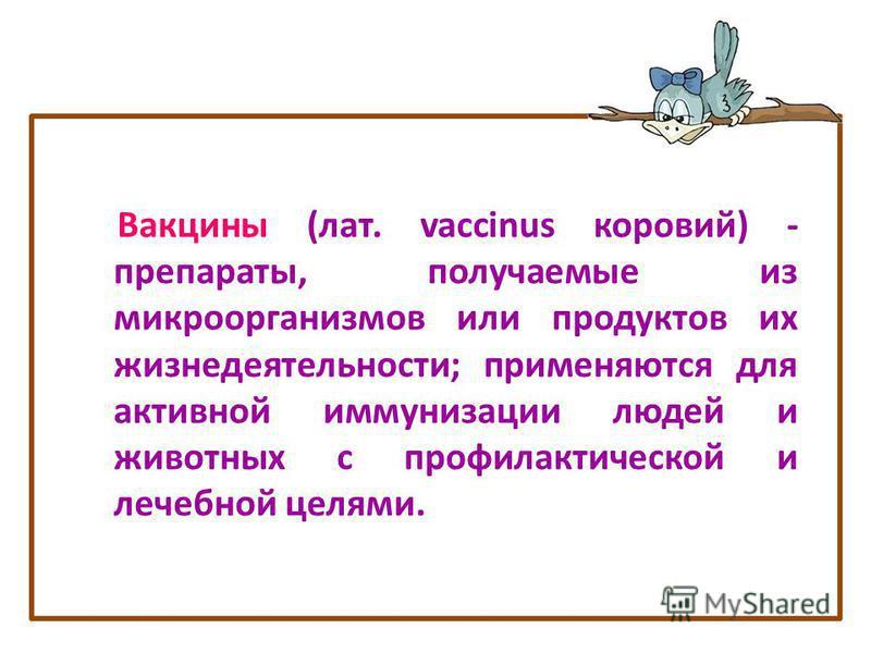 Вакцины (лат. vaccinus коровий) - препараты, получаемые из микроорганизмов или продуктов их жизнедеятельности; применяются для активной иммунизации людей и животных с профилактической и лечебной целями.