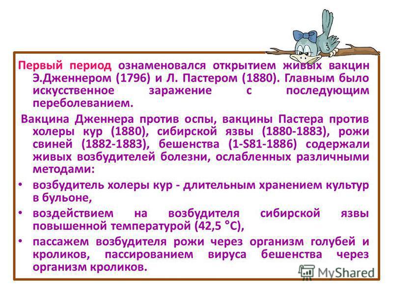 Первый период ознаменовался открытием живых вакцин Э.Дженнером (1796) и Л. Пастером (1880). Главным было искусственное заражение с последующим переболеванием. Вакцина Дженнера против оспы, вакцины Пастера против холеры кур (1880), сибирской язвы (188