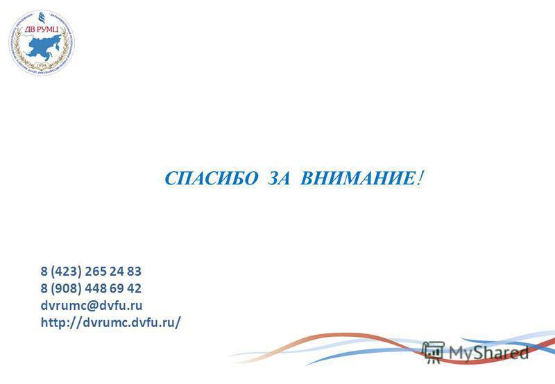 СПАСИБО ЗА ВНИМАНИЕ! 8 (423) 265 24 83 8 (908) 448 69 42 dvrumc@dvfu.ru http://dvrumc.dvfu.ru/