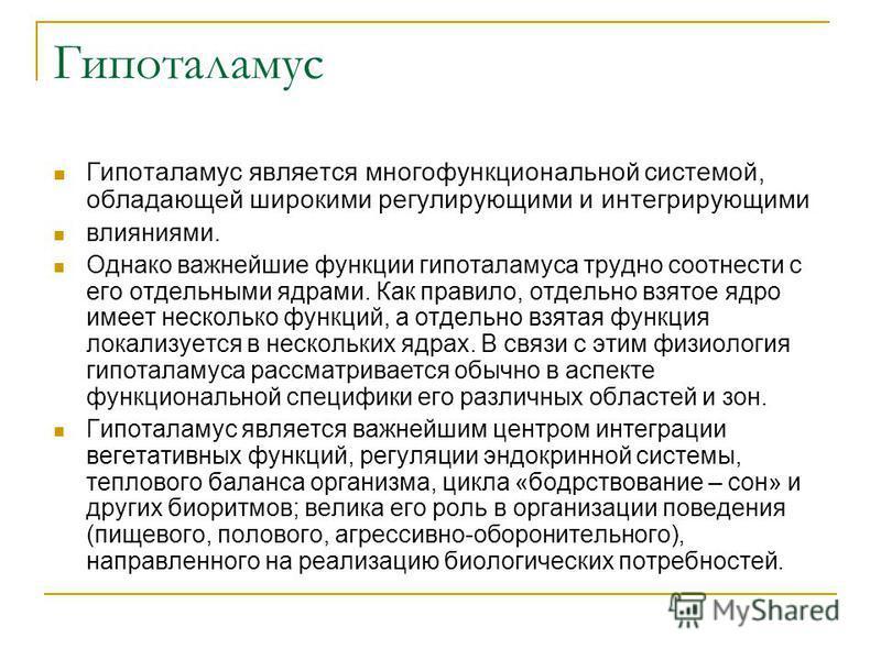 Гипоталамус Гипоталамус является многофункциональной системой, обладающей широкими регулирующими и интегрирующими влияниями. Однако важнейшие функции гипоталамуса трудно соотнести с его отдельными ядрами. Как правило, отдельно взятое ядро имеет неско