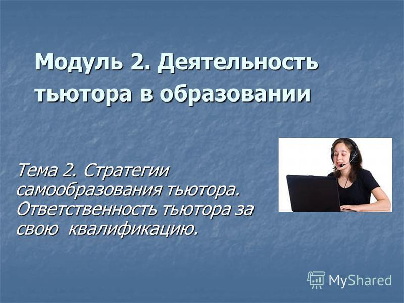 Модуль 2. Деятельность тьютора в образовании Тема 2. Стратегии самообразования тьютора. Ответственность тьютора за свою квалификацию.