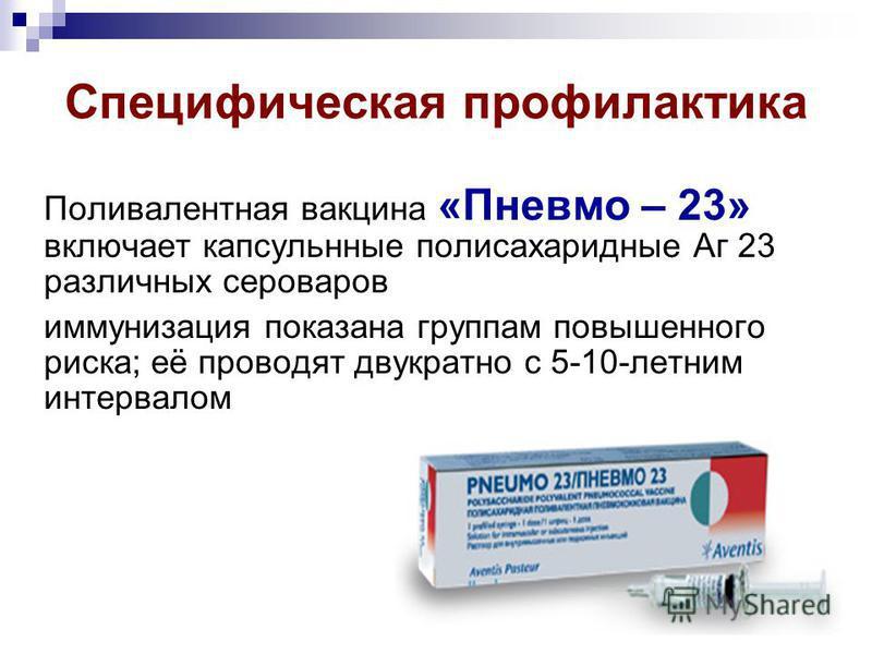Специфическая профилактика Поливалентная вакцина «Пневмо – 23» включает капсульные полисахаридные Аг 23 различных сероваров иммунизация показана группам повышенного риска; её проводят двукратно с 5-10-летним интервалом
