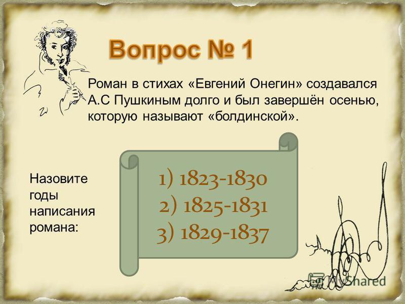 Роман в стихах «Евгений Онегин» создавался А.С Пушкиным долго и был завершён осенью, которую называют «болдинской». Назовите годы написания романа: 1) 1823-1830 2) 1825-1831 3) 1829-1837