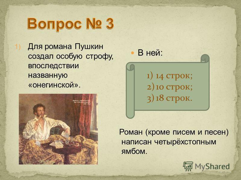 1) Для романа Пушкин создал особую строфу, впоследствии названную «онегинской». В ней: 1)14 строк; 2)10 строк; 3)18 строк. Роман (кроме писем и песен) написан четырёхстопным ямбом.