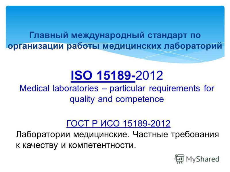 ISO 15189-2012 Medical laboratories – particular requirements for quality and competence Главный международный стандарт по организации работы медицинских лабораторий ГОСТ Р ИСО 15189-2012 Лаборатории медицинские. Частные требования к качеству и компе