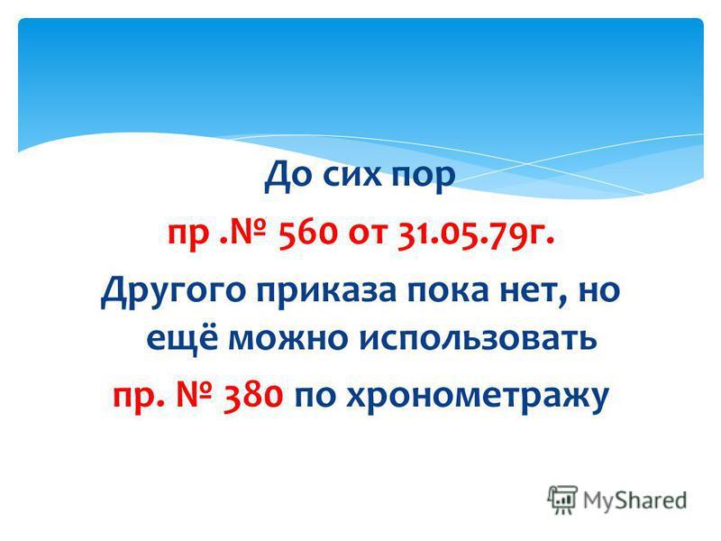 До сих пор пр. 560 от 31.05.79 г. Другого приказа пока нет, но ещё можно использовать пр. 380 по хронометражу