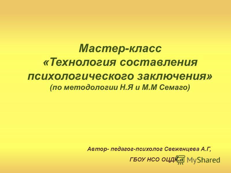 Автор- педагог-психолог Свеженцева А.Г, ГБОУ НСО ОЦДК Мастер-класс «Технология составления психологического заключения» (по методологии Н.Я и М.М Семаго)