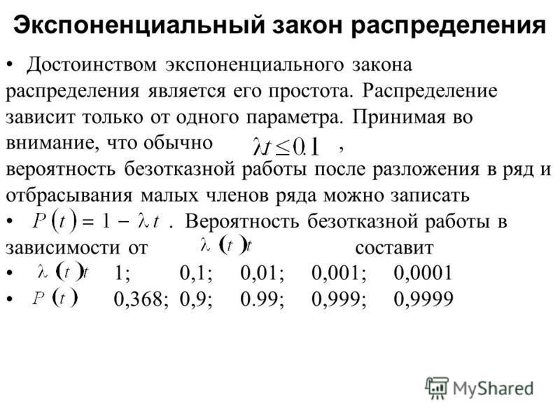 Достоинством экспоненциального закона распределения является его простота. Распределение зависит только от одного параметра. Принимая во внимание, что обычно, вероятность безотказной работы после разложения в ряд и отбрасывания малых членов ряда можн