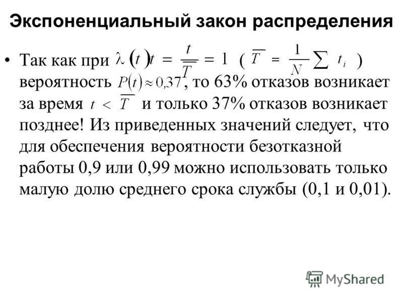 Экспоненциальный закон распределения Так как при ( ) вероятность, то 63% отказов возникает за время и только 37% отказов возникает позднее! Из приведенных значений следует, что для обеспечения вероятности безотказной работы 0,9 или 0,99 можно использ