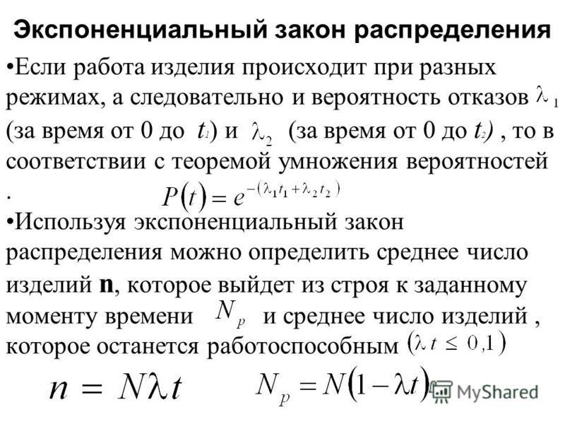 Экспоненциальный закон распределения Если работа изделия происходит при разных режимах, а следовательно и вероятность отказов (за время от 0 до t 1 ) и (за время от 0 до t 2 ), то в соответствии с теоремой умножения вероятностей. Используя экспоненци
