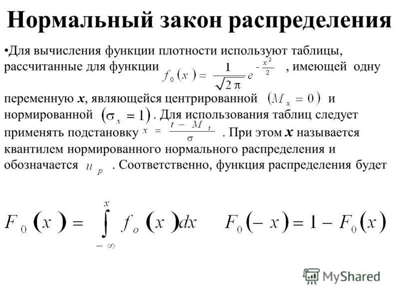 Нормальный закон распределения Для вычисления функции плотности используют таблицы, рассчитанные для функции, имеющей одну переменную x, являющейся центрированной и нормированной. Для использования таблиц следует применять подстановку. При этом x наз