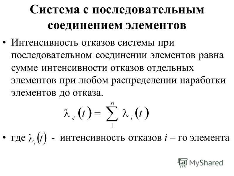 Система с последовательным соединением элементов Интенсивность отказов системы при последовательном соединении элементов равна сумме интенсивности отказов отдельных элементов при любом распределении наработки элементов до отказа. где - интенсивность