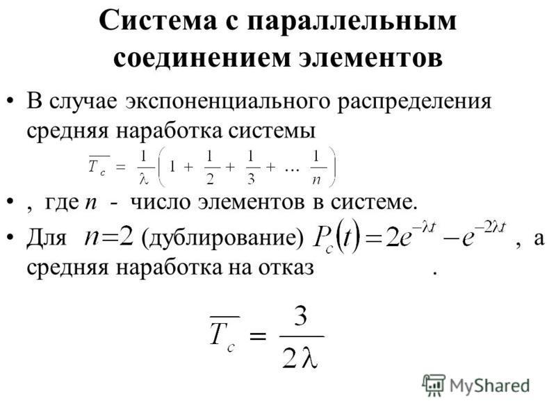 Система с параллельным соединением элементов В случае экспоненциального распределения средняя наработка системы, где n - число элементов в системе. Для (дублирование), а средняя наработка на отказ.