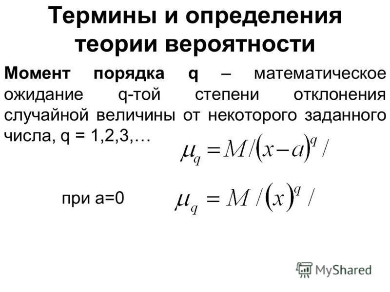 Термины и определения теории вероятности Момент порядка q – математическое ожидание q-той степени отклонения случайной величины от некоторого заданного числа, q = 1,2,3,… при a=0