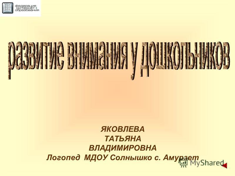 ЯКОВЛЕВА ТАТЬЯНА ВЛАДИМИРОВНА Логопед МДОУ Солнышко с. Амурзет