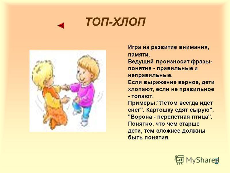 ТОП-ХЛОП Игра на развитие внимания, памяти. Ведущий произносит фразы- понятия - правильные и неправильные. Если выражение верное, дети хлопают, если не правильное - топают. Примеры: