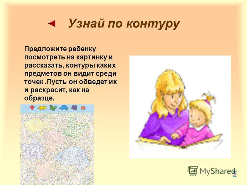 Узнай по контуру Предложите ребенку посмотреть на картинку и рассказать, контуры каких предметов он видит среди точек.Пусть он обведет их и раскрасит, как на образце.