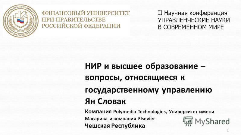 НИР и высшее образование – вопросы, относящиеся к государственному управлению Ян Словак Компания Polymedia Technologies, Университет имени Масарика и компания Elsevier Чешская Республика 1 II Научная конференция УПРАВЛЕНЧЕСКИЕ НАУКИ В СОВРЕМЕННОМ МИР