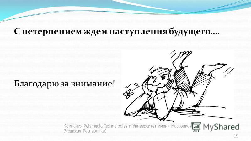 С нетерпением ждем наступления будущего…. Благодарю за внимание! Компания Polymedia Technologies и Университет имени Масарика (Чешская Республика) 19