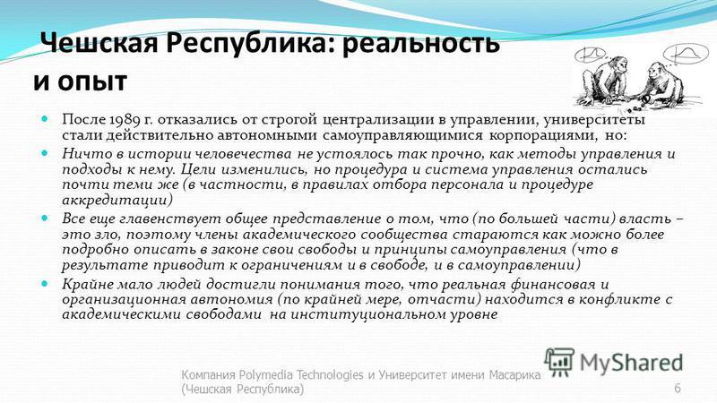 Чешская Республика: реальность и опыт После 1989 г. отказались от строгой централизации в управлении, университеты стали действительно автономными самоуправляющимися корпорациями, но: Ничто в истории человечества не устоялось так прочно, как методы у