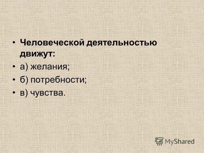 Человеческой деятельностью движут: а) желания; б) потребности; в) чувства.