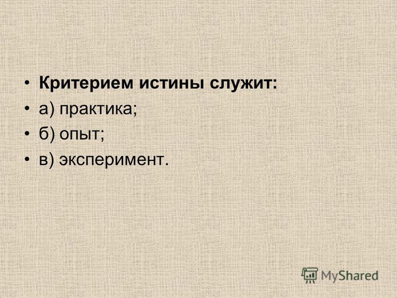 Критерием истины служит: а) практика; б) опыт; в) эксперимент.