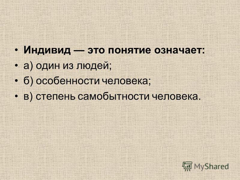 Индивид это понятие означает: а) один из людей; б) особенности человека; в) степень самобытности человека.
